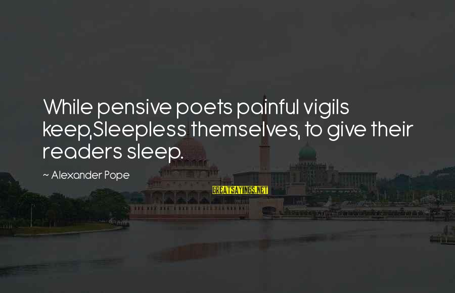 Popular Sweet Sayings By Alexander Pope: While pensive poets painful vigils keep,Sleepless themselves, to give their readers sleep.