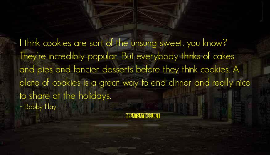 Popular Sweet Sayings By Bobby Flay: I think cookies are sort of the unsung sweet, you know? They're incredibly popular. But