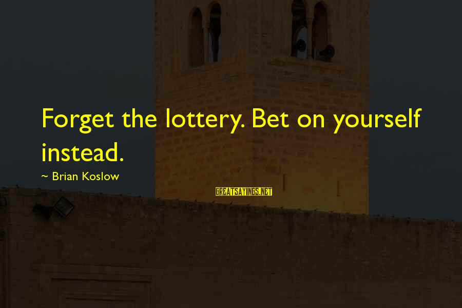 Popular Sweet Sayings By Brian Koslow: Forget the lottery. Bet on yourself instead.