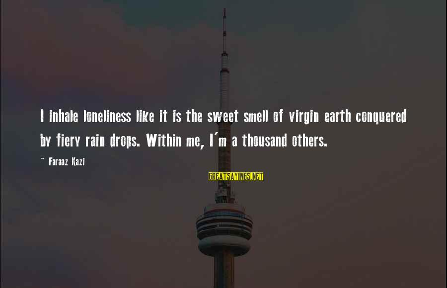 Popular Sweet Sayings By Faraaz Kazi: I inhale loneliness like it is the sweet smell of virgin earth conquered by fiery
