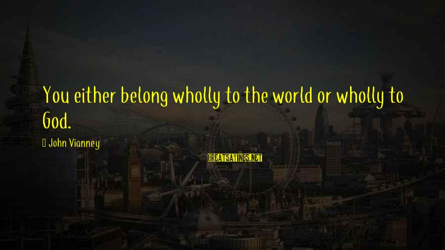 Popular Sweet Sayings By John Vianney: You either belong wholly to the world or wholly to God.