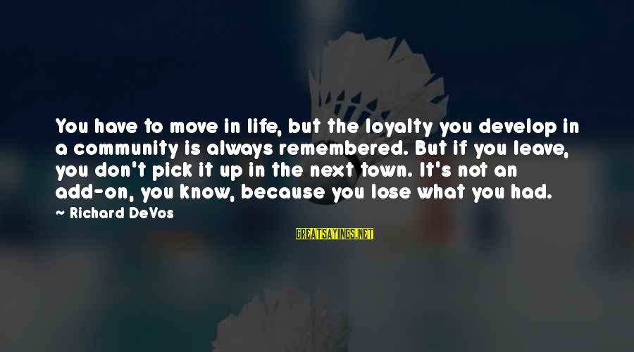 Popular Sweet Sayings By Richard DeVos: You have to move in life, but the loyalty you develop in a community is
