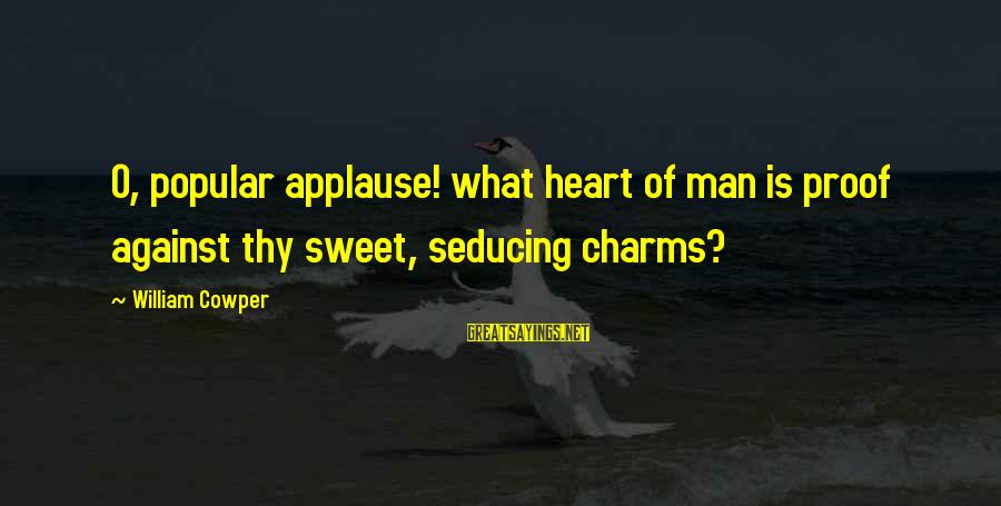Popular Sweet Sayings By William Cowper: O, popular applause! what heart of man is proof against thy sweet, seducing charms?
