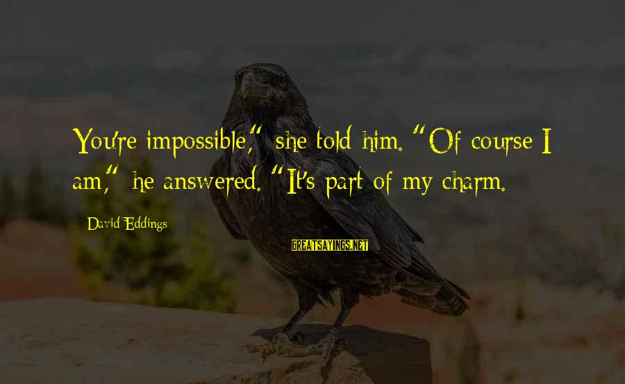 """Porenn Sayings By David Eddings: You're impossible,"""" she told him. """"Of course I am,"""" he answered. """"It's part of my"""