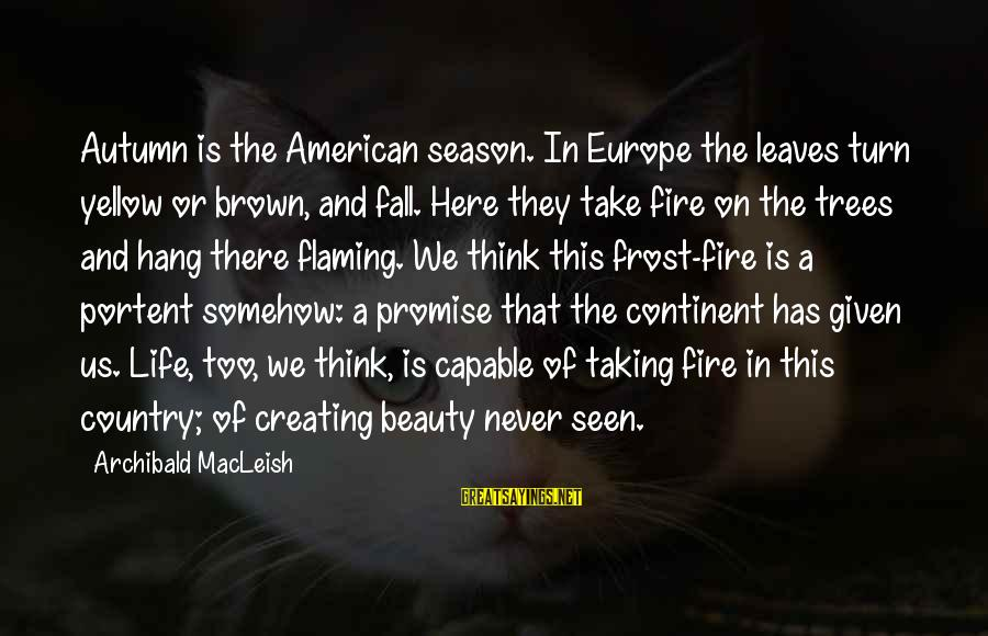 Portent Sayings By Archibald MacLeish: Autumn is the American season. In Europe the leaves turn yellow or brown, and fall.