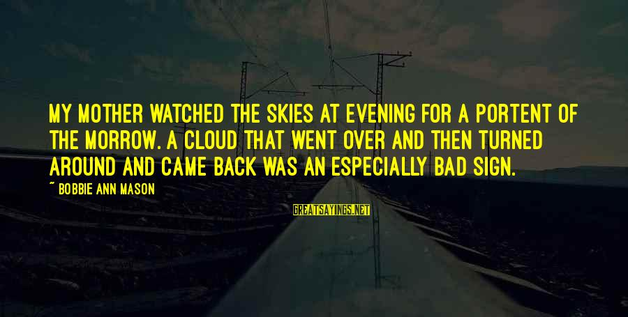 Portent Sayings By Bobbie Ann Mason: My mother watched the skies at evening for a portent of the morrow. A cloud