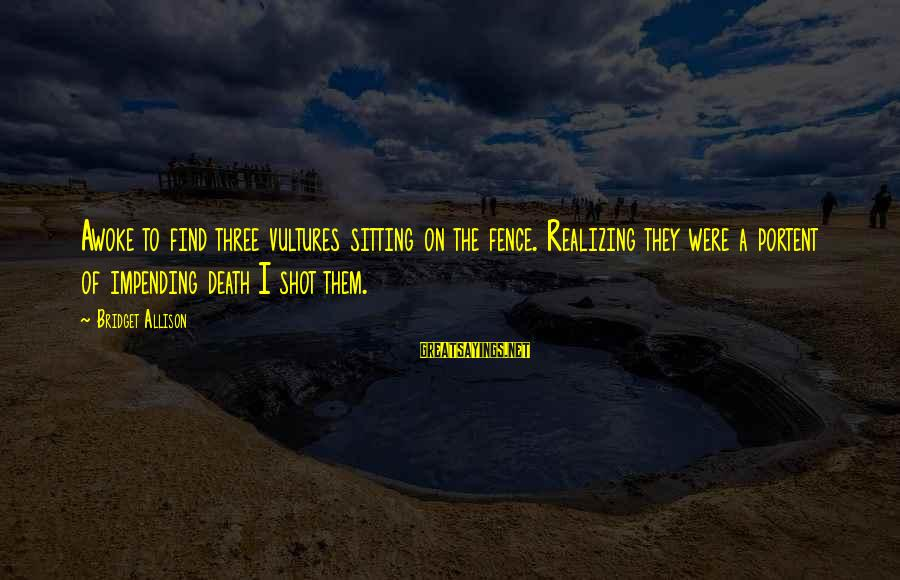 Portent Sayings By Bridget Allison: Awoke to find three vultures sitting on the fence. Realizing they were a portent of