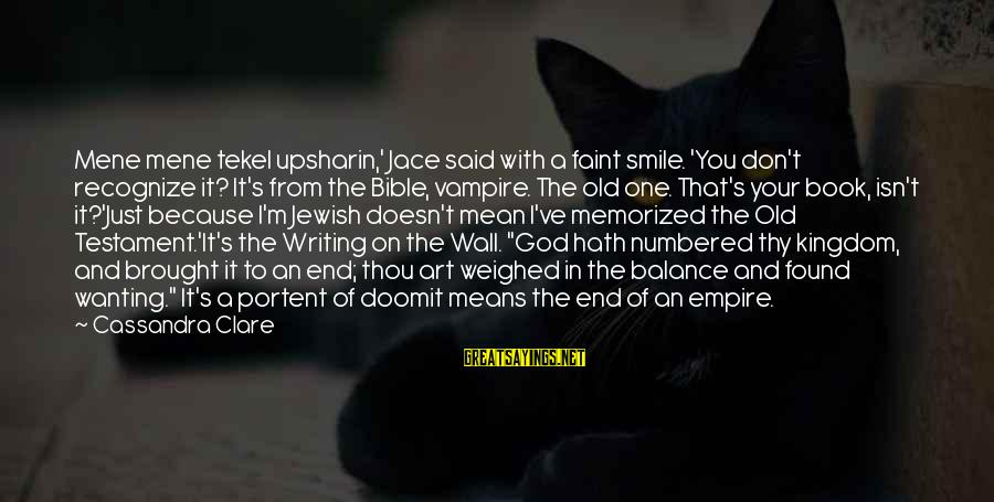 Portent Sayings By Cassandra Clare: Mene mene tekel upsharin,' Jace said with a faint smile. 'You don't recognize it? It's