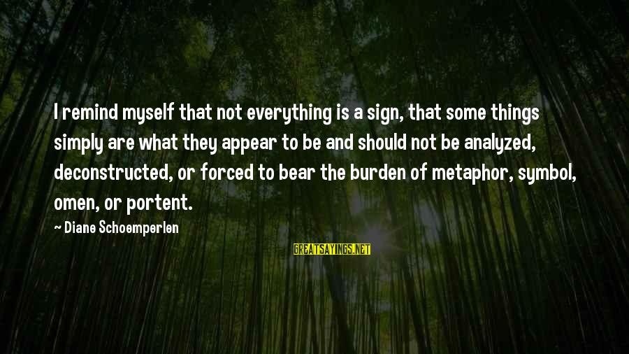 Portent Sayings By Diane Schoemperlen: I remind myself that not everything is a sign, that some things simply are what