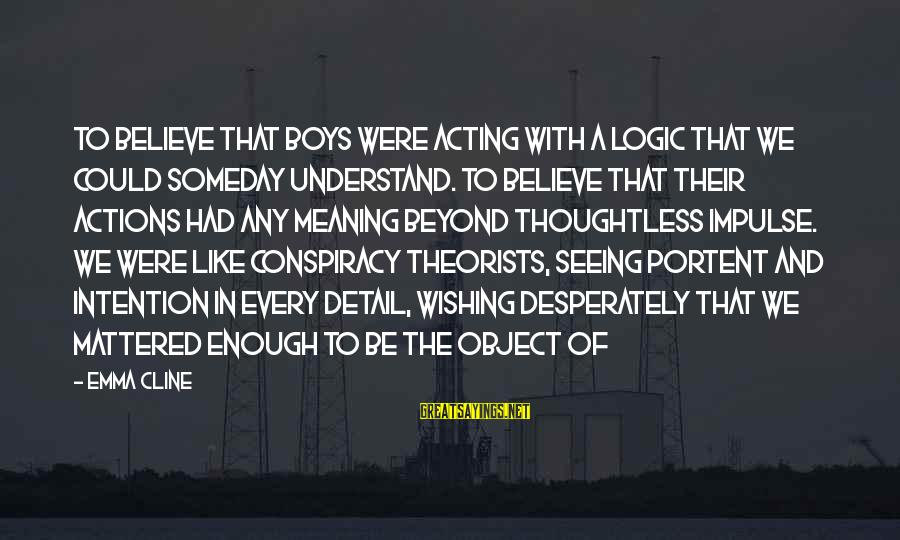 Portent Sayings By Emma Cline: To believe that boys were acting with a logic that we could someday understand. To