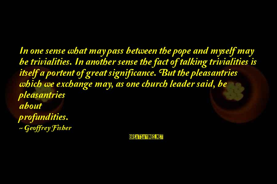 Portent Sayings By Geoffrey Fisher: In one sense what may pass between the pope and myself may be trivialities. In