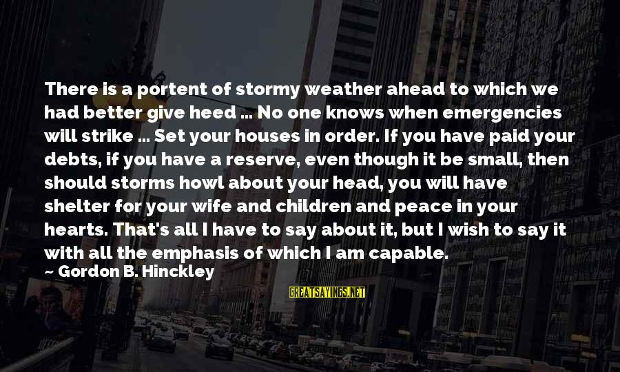 Portent Sayings By Gordon B. Hinckley: There is a portent of stormy weather ahead to which we had better give heed