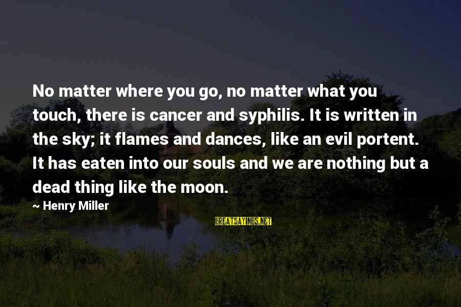 Portent Sayings By Henry Miller: No matter where you go, no matter what you touch, there is cancer and syphilis.