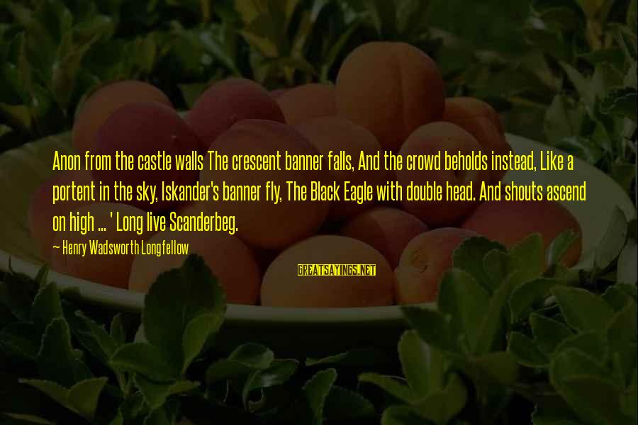 Portent Sayings By Henry Wadsworth Longfellow: Anon from the castle walls The crescent banner falls, And the crowd beholds instead, Like