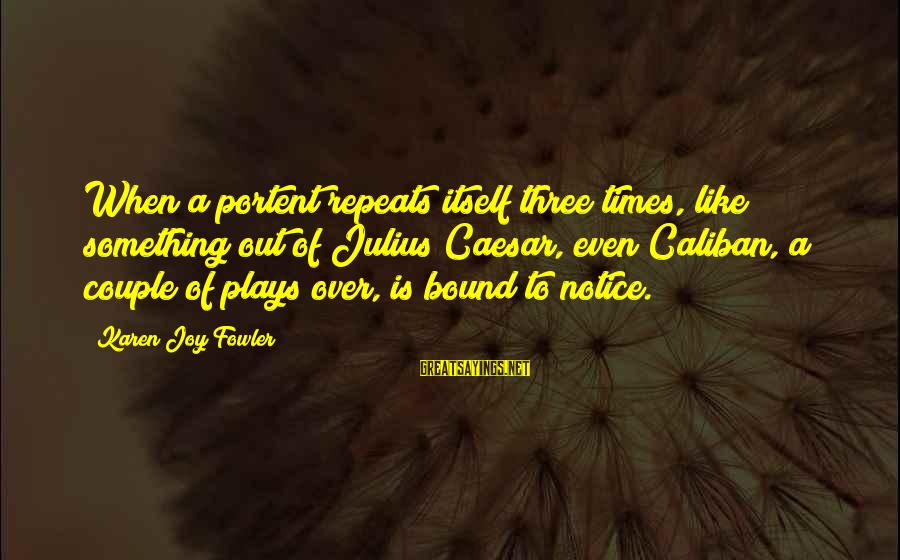 Portent Sayings By Karen Joy Fowler: When a portent repeats itself three times, like something out of Julius Caesar, even Caliban,