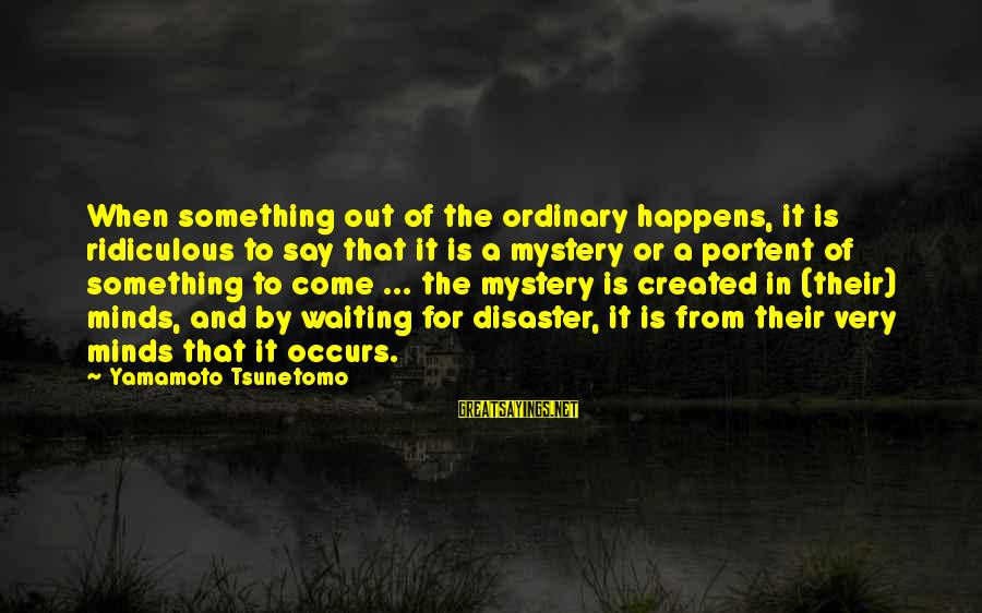 Portent Sayings By Yamamoto Tsunetomo: When something out of the ordinary happens, it is ridiculous to say that it is