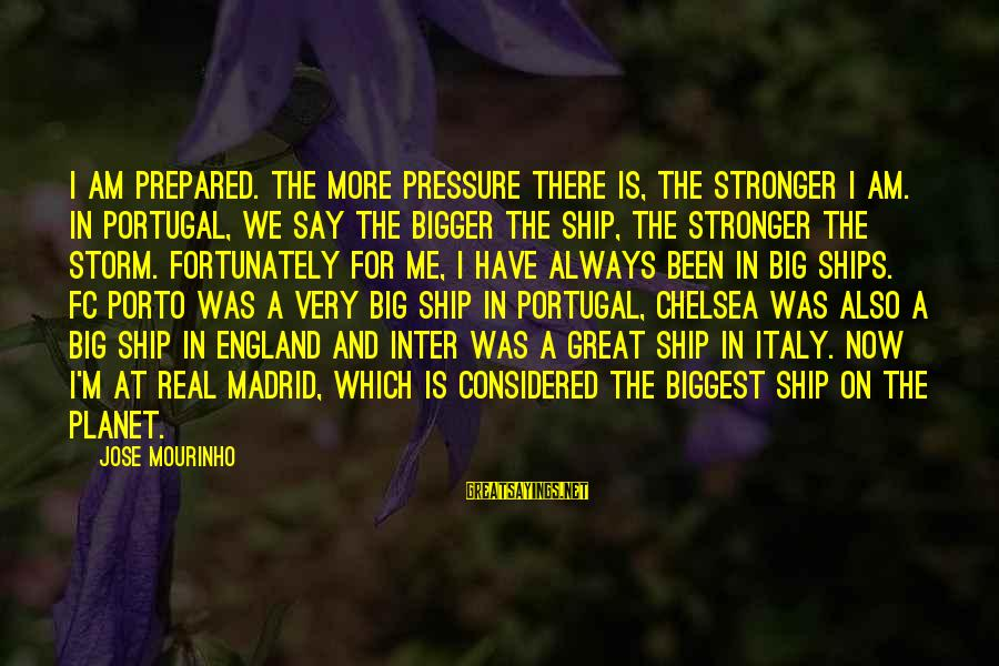 Porto Portugal Sayings By Jose Mourinho: I am prepared. The more pressure there is, the stronger I am. In Portugal, we
