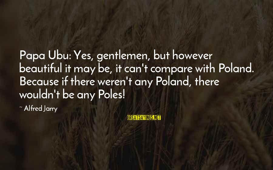 Posen Sayings By Alfred Jarry: Papa Ubu: Yes, gentlemen, but however beautiful it may be, it can't compare with Poland.