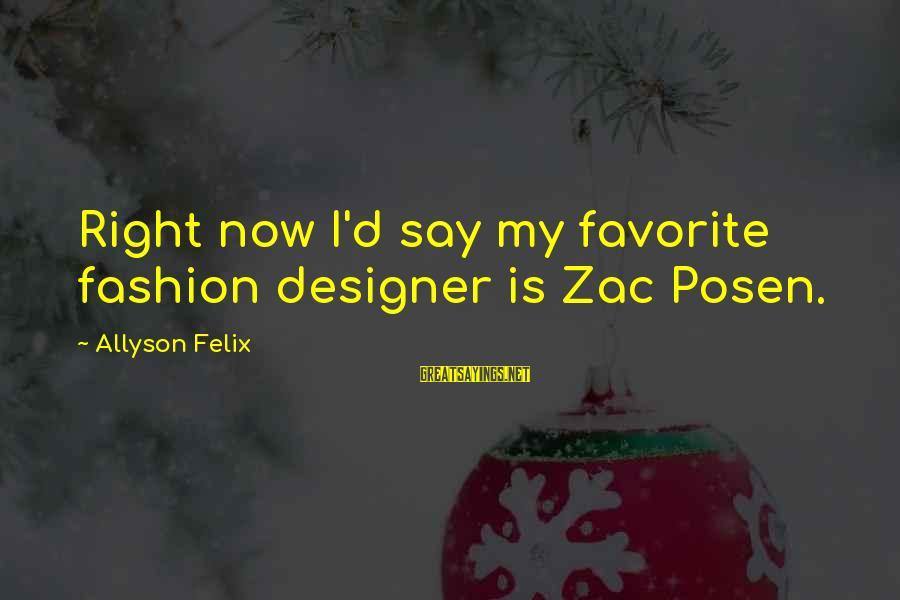 Posen Sayings By Allyson Felix: Right now I'd say my favorite fashion designer is Zac Posen.