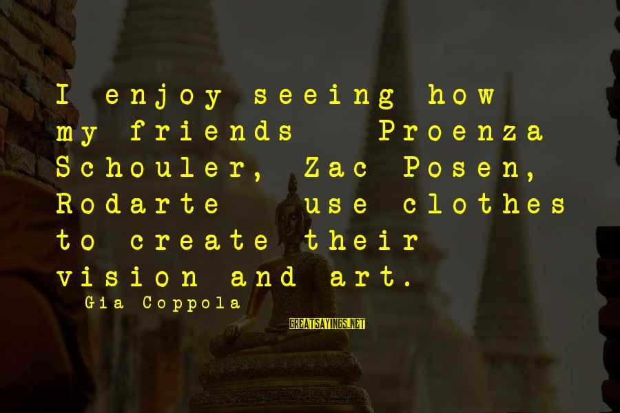 Posen Sayings By Gia Coppola: I enjoy seeing how my friends - Proenza Schouler, Zac Posen, Rodarte - use clothes