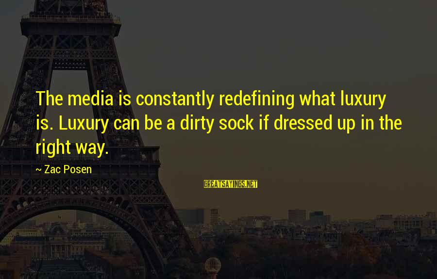 Posen Sayings By Zac Posen: The media is constantly redefining what luxury is. Luxury can be a dirty sock if