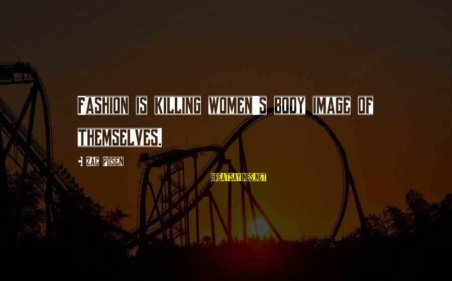 Posen Sayings By Zac Posen: Fashion is killing women's body image of themselves.