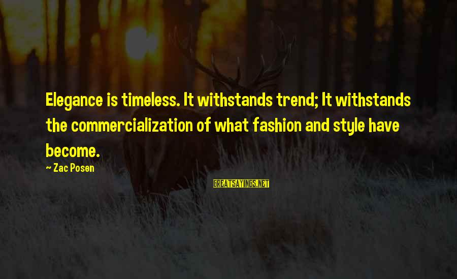 Posen Sayings By Zac Posen: Elegance is timeless. It withstands trend; It withstands the commercialization of what fashion and style