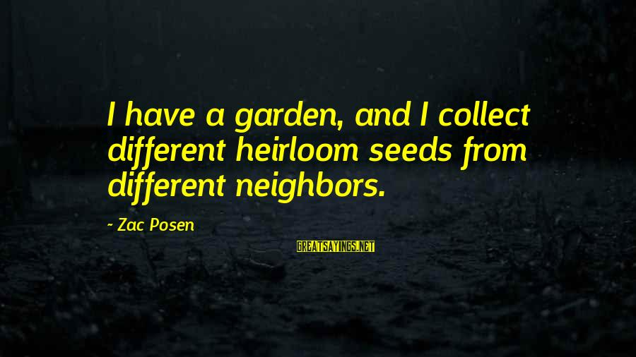 Posen Sayings By Zac Posen: I have a garden, and I collect different heirloom seeds from different neighbors.