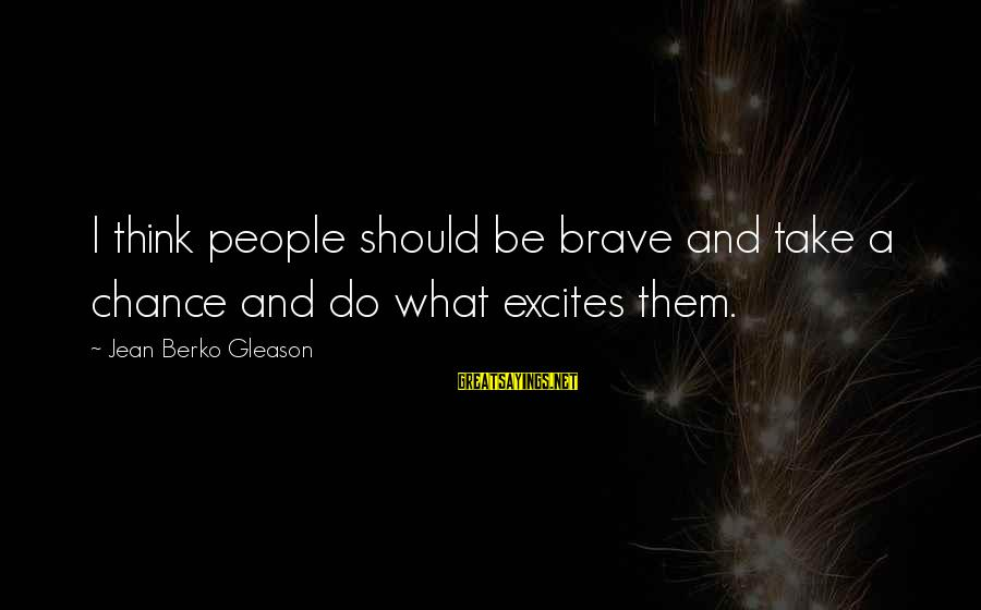 Posh Beckham Sayings By Jean Berko Gleason: I think people should be brave and take a chance and do what excites them.