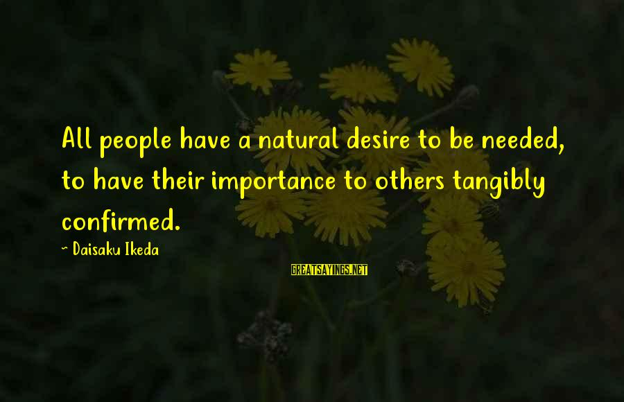 Positive Blog Sayings By Daisaku Ikeda: All people have a natural desire to be needed, to have their importance to others