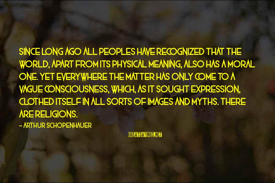 Positive Declaration Sayings By Arthur Schopenhauer: Since long ago all peoples have recognized that the world, apart from its physical meaning,