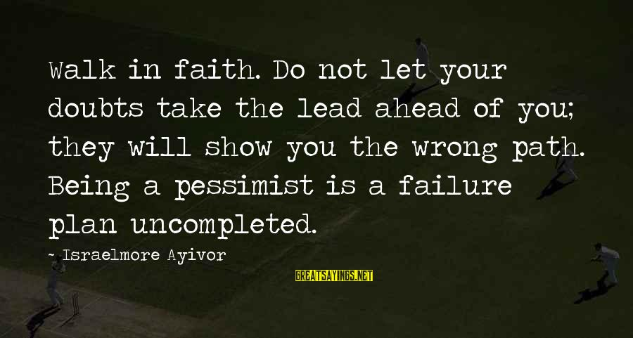 Positive Declaration Sayings By Israelmore Ayivor: Walk in faith. Do not let your doubts take the lead ahead of you; they