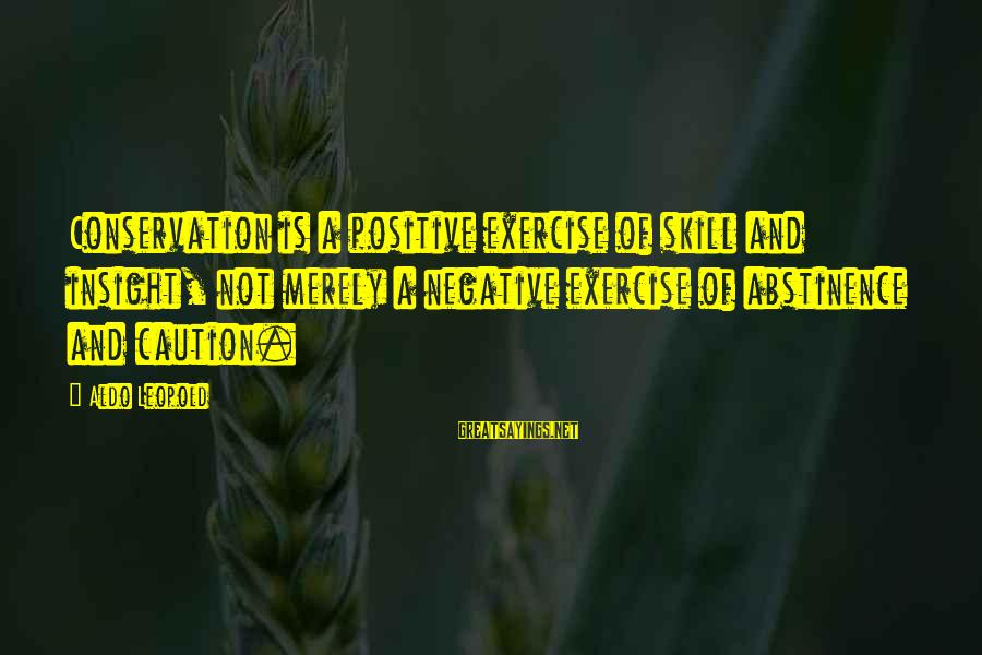 Positive Insight Sayings By Aldo Leopold: Conservation is a positive exercise of skill and insight, not merely a negative exercise of
