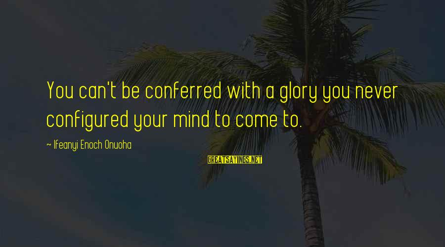Positive Insight Sayings By Ifeanyi Enoch Onuoha: You can't be conferred with a glory you never configured your mind to come to.