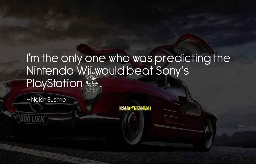 Positive Publicity Sayings By Nolan Bushnell: I'm the only one who was predicting the Nintendo Wii would beat Sony's PlayStation 3.