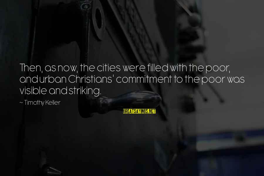 Positive Publicity Sayings By Timothy Keller: Then, as now, the cities were filled with the poor, and urban Christians' commitment to