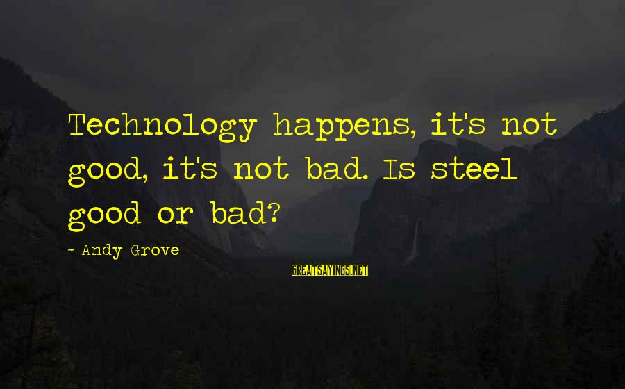 Positive Technology Sayings By Andy Grove: Technology happens, it's not good, it's not bad. Is steel good or bad?