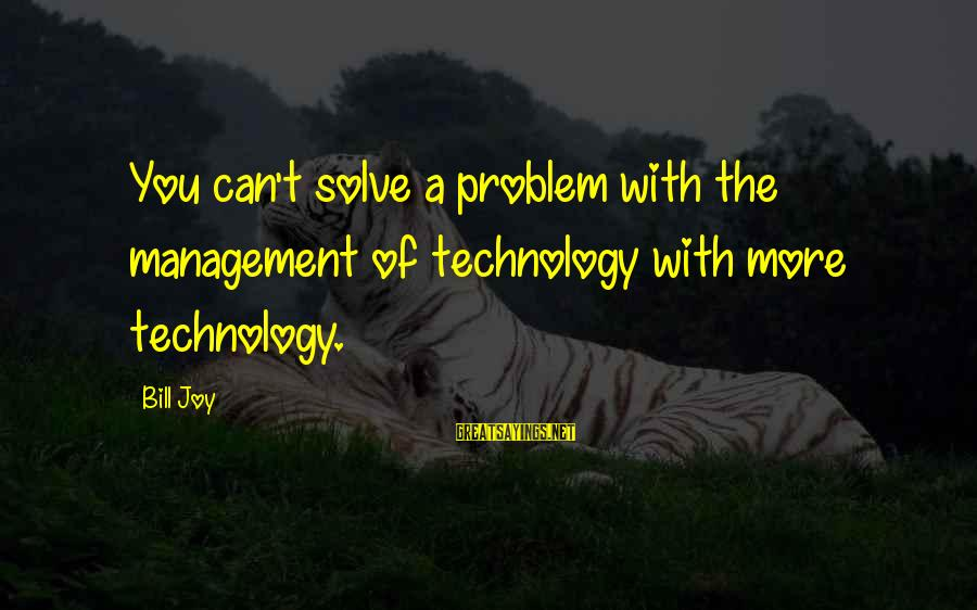 Positive Technology Sayings By Bill Joy: You can't solve a problem with the management of technology with more technology.