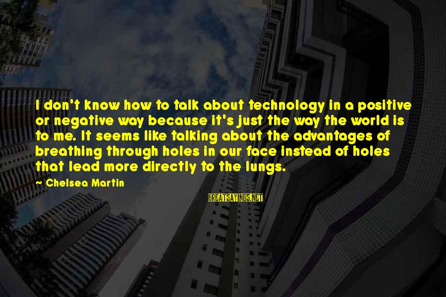 Positive Technology Sayings By Chelsea Martin: I don't know how to talk about technology in a positive or negative way because