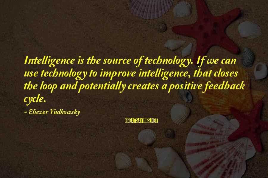 Positive Technology Sayings By Eliezer Yudkowsky: Intelligence is the source of technology. If we can use technology to improve intelligence, that