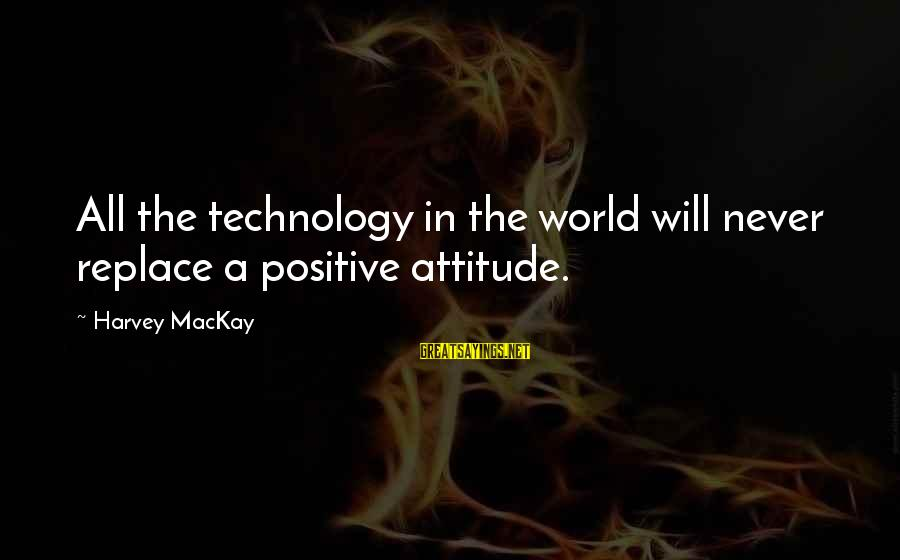 Positive Technology Sayings By Harvey MacKay: All the technology in the world will never replace a positive attitude.