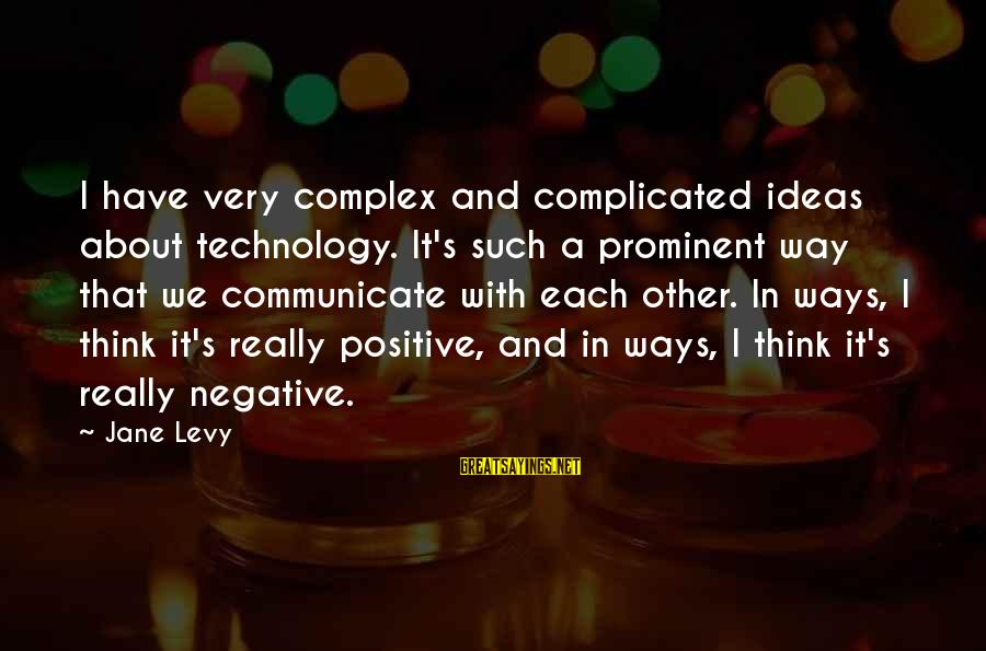 Positive Technology Sayings By Jane Levy: I have very complex and complicated ideas about technology. It's such a prominent way that