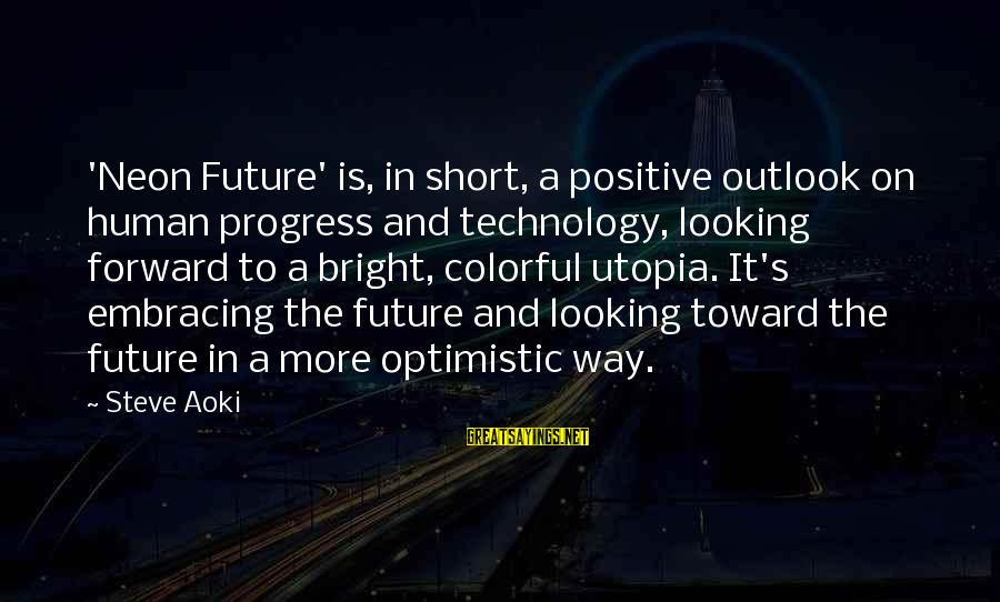 Positive Technology Sayings By Steve Aoki: 'Neon Future' is, in short, a positive outlook on human progress and technology, looking forward