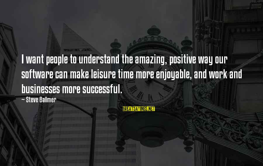 Positive Technology Sayings By Steve Ballmer: I want people to understand the amazing, positive way our software can make leisure time
