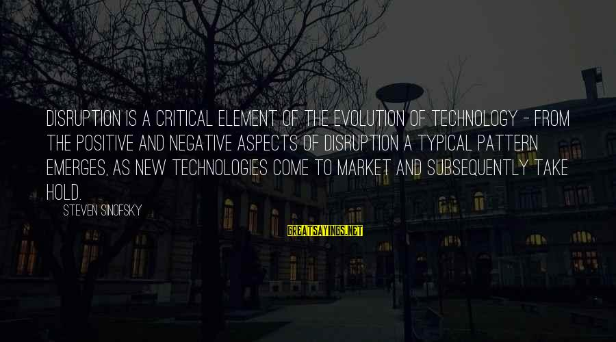 Positive Technology Sayings By Steven Sinofsky: Disruption is a critical element of the evolution of technology - from the positive and