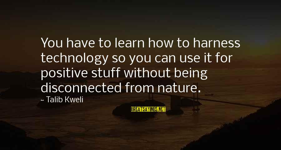 Positive Technology Sayings By Talib Kweli: You have to learn how to harness technology so you can use it for positive