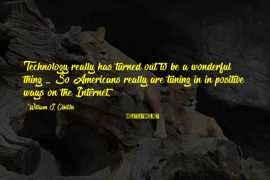 Positive Technology Sayings By William J. Clinton: Technology really has turned out to be a wonderful thing ... So Americans really are