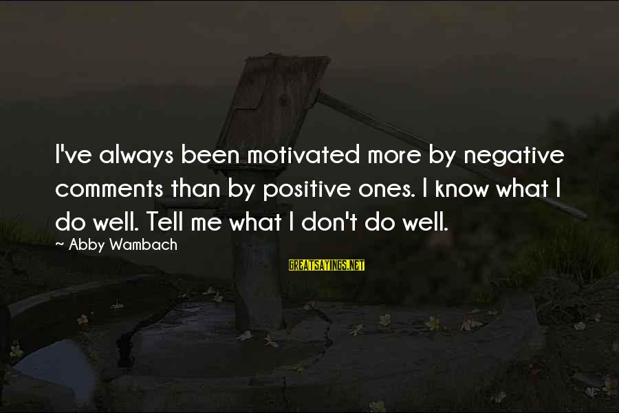 Positive Vs Negative Sayings By Abby Wambach: I've always been motivated more by negative comments than by positive ones. I know what