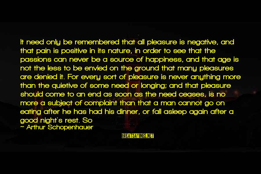 Positive Vs Negative Sayings By Arthur Schopenhauer: It need only be remembered that all pleasure is negative, and that pain is positive