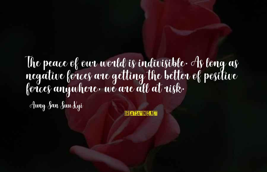 Positive Vs Negative Sayings By Aung San Suu Kyi: The peace of our world is indivisible. As long as negative forces are getting the